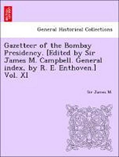 Gazetteer of the Bombay Presidency. [Edited by Sir James M. Campbell. General index, by R. E. Enthoven.] Vol. XI