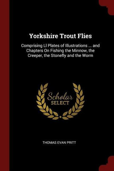 Yorkshire Trout Flies: Comprising LL Plates of Illustrations ... and Chapters on Fishing the Minnow, the Creeper, the Stonefly and the Worm