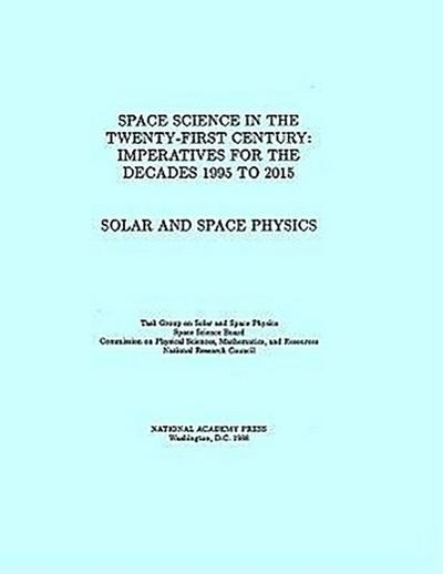 Solar and Space Physics: Space Science in the Twenty-First Century -- Imperatives for the Decades 1995 to 2015