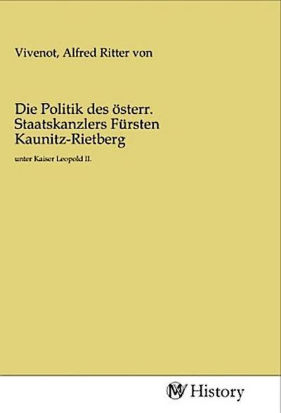 Die Politik des österr. Staatskanzlers Fürsten Kaunitz-Rietberg - Alfred Ritter von Vivenot