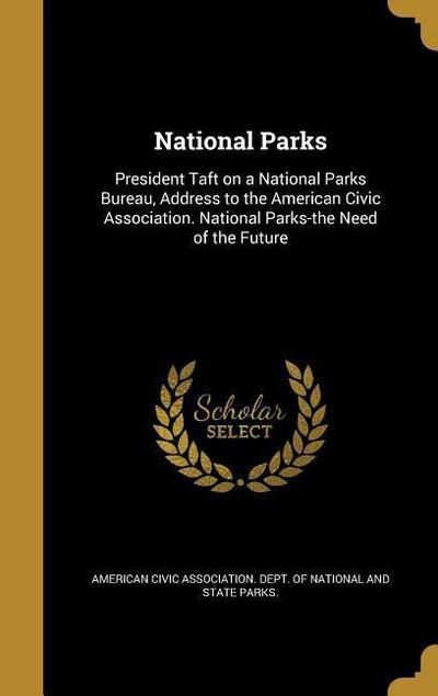 National Parks: President Taft on a National Parks Bureau, Address to the American Civic Association. National Parks-The Need of the F