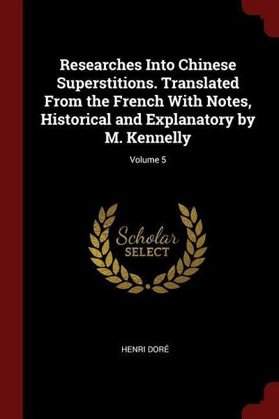 Researches Into Chinese Superstitions. Translated from the French with Notes, Historical and Explanatory by M. Kennelly; Volume 5
