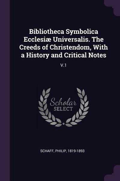 Bibliotheca Symbolica Ecclesiæ Universalis. the Creeds of Christendom, with a History and Critical Notes: V.1