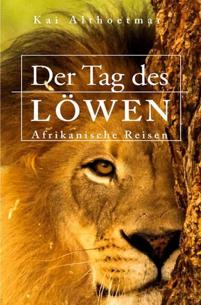 Der Tag des Löwen. Afrikanische Reisen