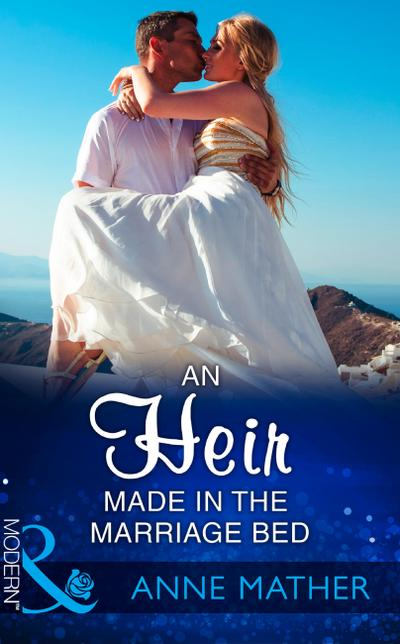 An Heir Made In The Marriage Bed (Mills & Boon Modern)