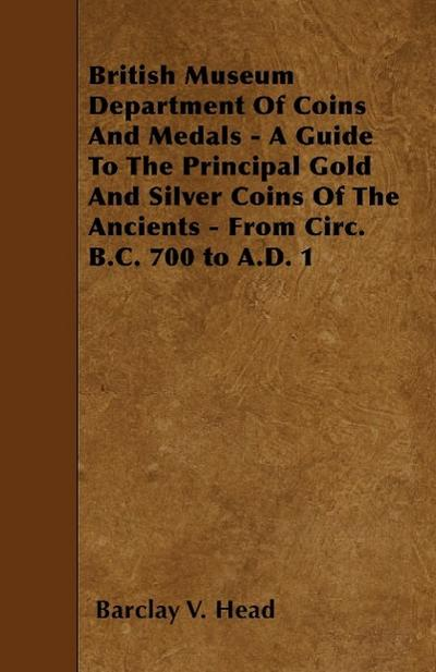 British Museum Department of Coins and Medals - A Guide to the Principal Gold and Silver Coins of the Ancients - From Circ. B.C. 700 to A.D. 1
