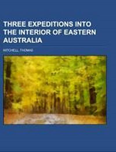 Three Expeditions into the Interior of Eastern Australia Volume 1