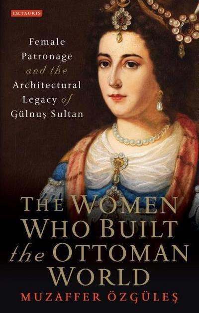 The Women Who Built the Ottoman World: Female Patronage and the Architectural Legacy of Gulnus Sultan