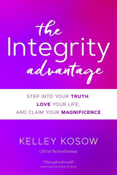 The Integrity Advantage: Step Into Your Truth, Love Your Life, and Claim Your Magnificence