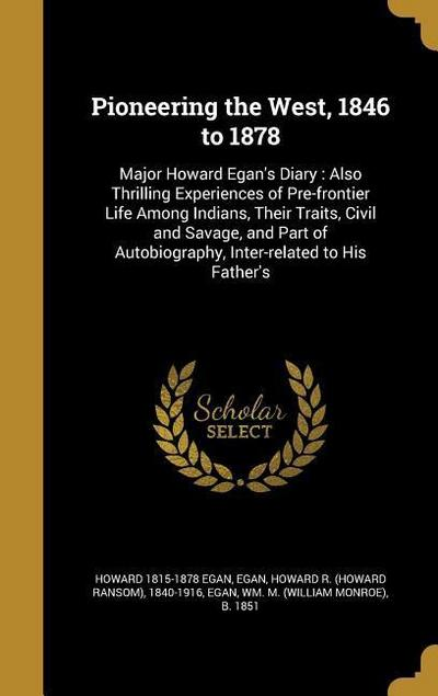 Pioneering the West, 1846 to 1878: Major Howard Egan's Diary: Also Thrilling Experiences of Pre-Frontier Life Among Indians, Their Traits, Civil and S