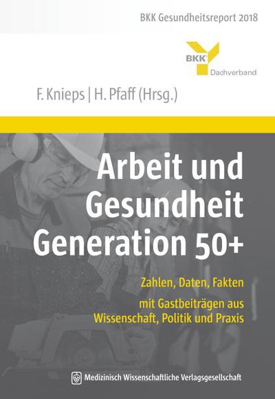 Arbeit und Gesundheit Generation 50+: Zahlen, Daten, Fakten – mit Gastbeiträgen aus Wissenschaft, Politik und Praxis. BKK Gesundheitsreport 2018