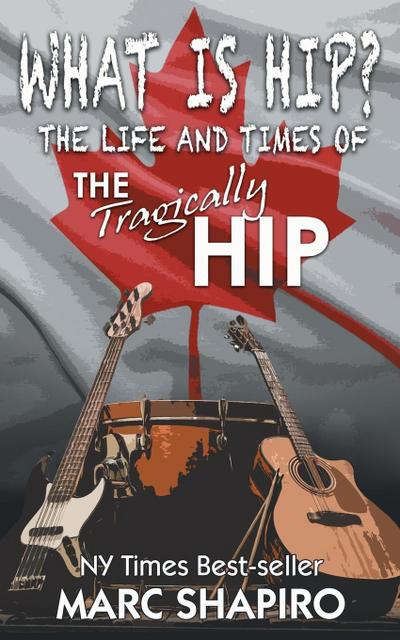 What Is Hip?: The Life and Times of the Tragically Hip