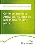 Como eu atravessei Àfrica do Atlantico ao mar Indico, volume primeiro - Alexandre Alberto da Rocha de Serpa Pinto