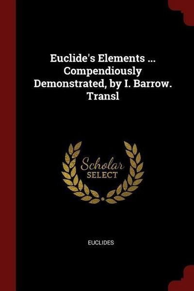 Euclide's Elements ... Compendiously Demonstrated, by I. Barrow. Transl