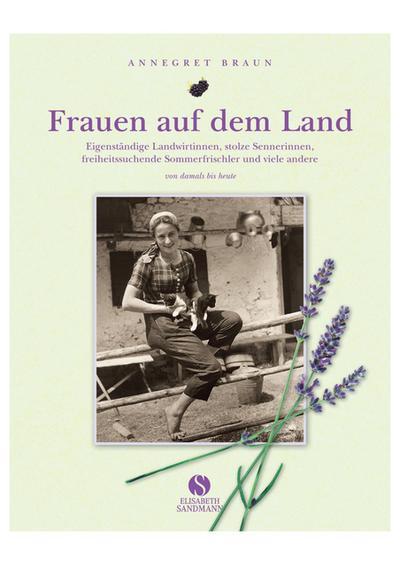 Frauen auf dem Land. Eigenständige Landwirtinnen, stolze Sennerinnen, freiheitsliebende Sommerfrischler und viele andere. Von damals bis heute