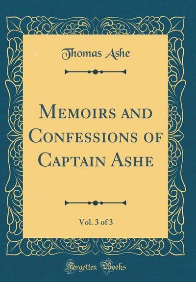 Memoirs and Confessions of Captain Ashe, Vol. 3 of 3 (Classic Reprint)