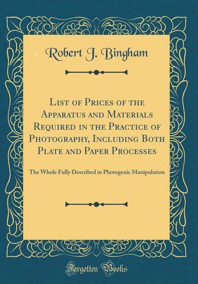 List of Prices of the Apparatus and Materials Required in the Practice of Photography, Including Both Plate and Paper Processes: The Whole Fully Descr
