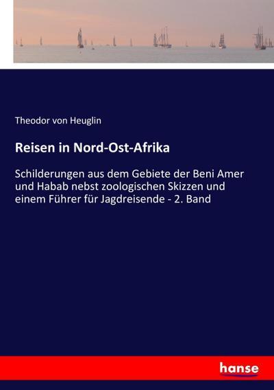 Reisen in Nord-Ost-Afrika: Schilderungen aus dem Gebiete der Beni Amer und Habab nebst zoologischen Skizzen und einem Führer für Jagdreisende - 2. Band