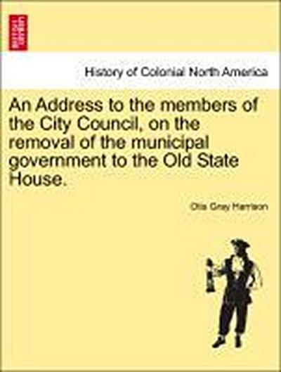 An Address to the members of the City Council, on the removal of the municipal government to the Old State House.