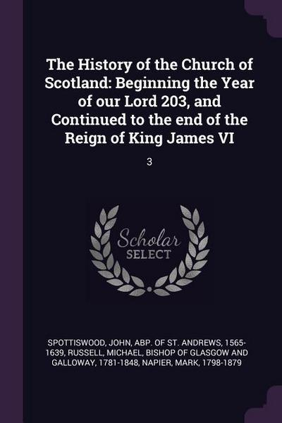The History of the Church of Scotland: Beginning the Year of Our Lord 203, and Continued to the End of the Reign of King James VI: 3