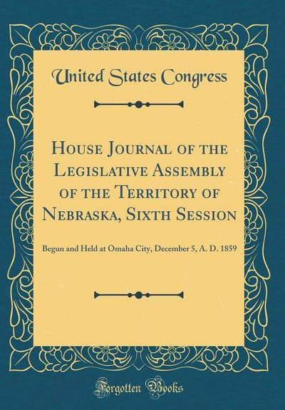 House Journal of the Legislative Assembly of the Territory of Nebraska, Sixth Session: Begun and Held at Omaha City, December 5, A. D. 1859 (Classic R