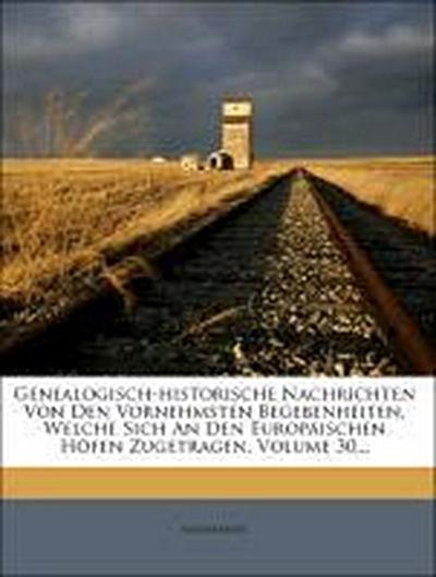 Genealogisch-historische Nachrichten von den vornehmsten Begebenheiten, welche sich an den europäischen Höfen zugetragen, der 98 Theil