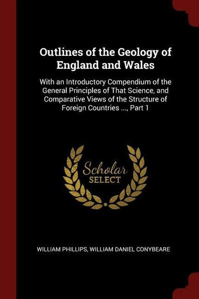 Outlines of the Geology of England and Wales: With an Introductory Compendium of the General Principles of That Science, and Comparative Views of the