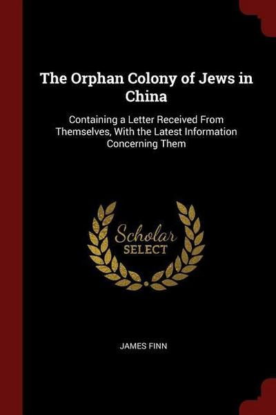 The Orphan Colony of Jews in China: Containing a Letter Received from Themselves, with the Latest Information Concerning Them