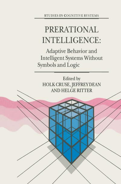 Prerational Intelligence: Adaptive Behavior and Intelligent Systems Without Symbols and Logic , Volume 1, Volume 2 Prerational Intelligence: Interdisciplinary Perspectives on the Behavior of Natural a. Vol.1