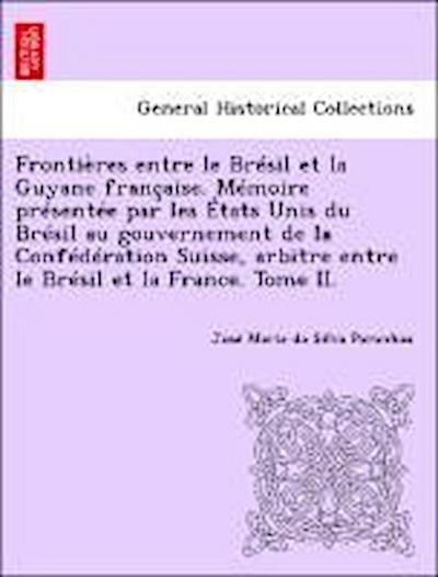 Frontières entre le Brésil et la Guyane française. Mémoire présentée par les États Unis du Brésil au gouvernement de la Confédération Suisse, arbitre entre le Brésil et la France. Tome II.
