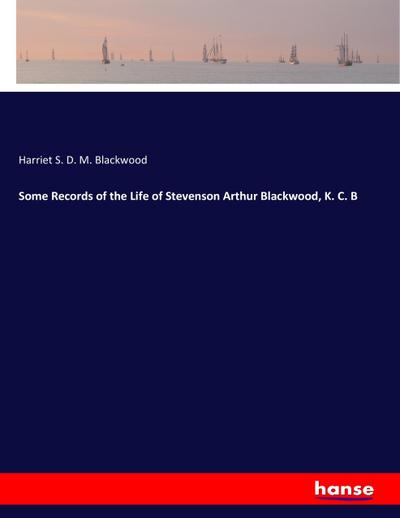 Some Records of the Life of Stevenson Arthur Blackwood, K. C. B