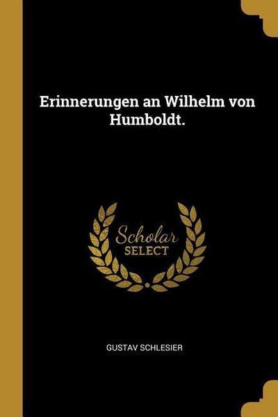 Erinnerungen an Wilhelm Von Humboldt.