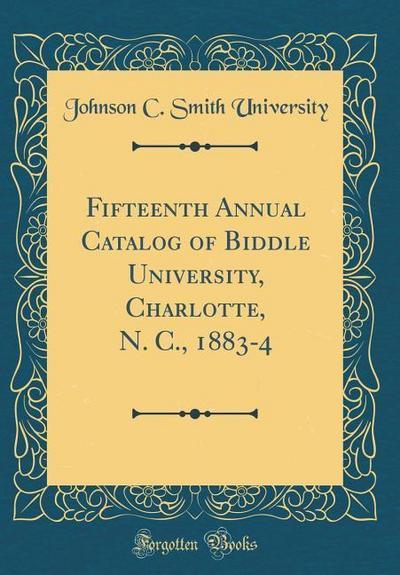 Fifteenth Annual Catalog of Biddle University, Charlotte, N. C., 1883-4 (Classic Reprint)
