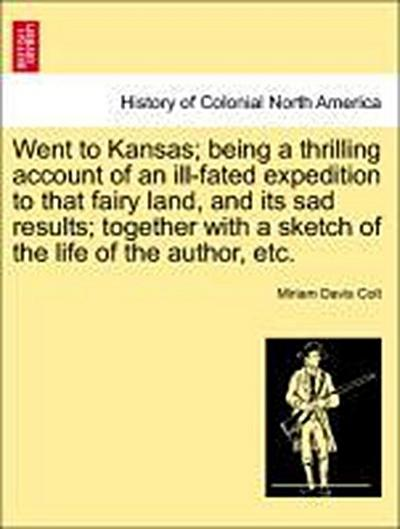 Went to Kansas; being a thrilling account of an ill-fated expedition to that fairy land, and its sad results; together with a sketch of the life of the author, etc.