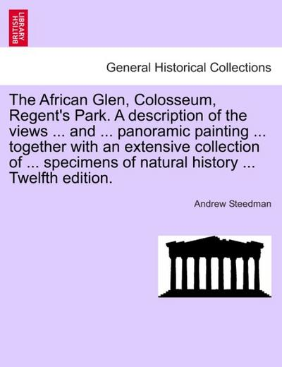 The African Glen, Colosseum, Regent's Park. A description of the views ... and ... panoramic painting ... together with an extensive collection of ... specimens of natural history ... Twelfth edition.