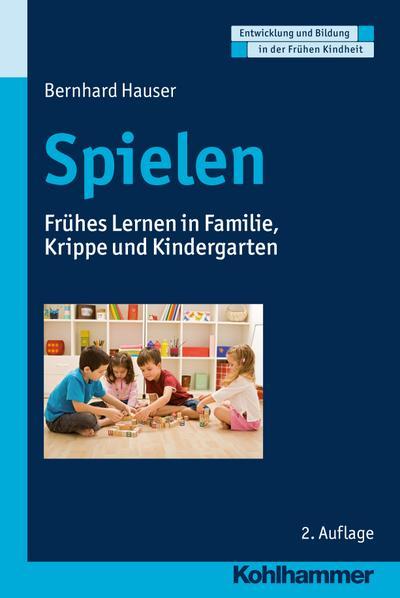 Spielen: Frühes Lernen in Familie, Krippe und Kindergarten (Entwicklung und Bildung in der Frühen Kindheit)