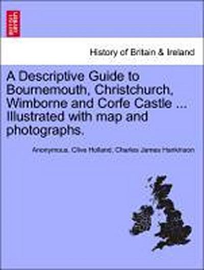 A Descriptive Guide to Bournemouth, Christchurch, Wimborne and Corfe Castle ... Illustrated with map and photographs.