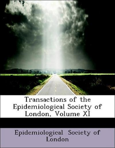Transactions of the Epidemiological Society of London, Volume XI