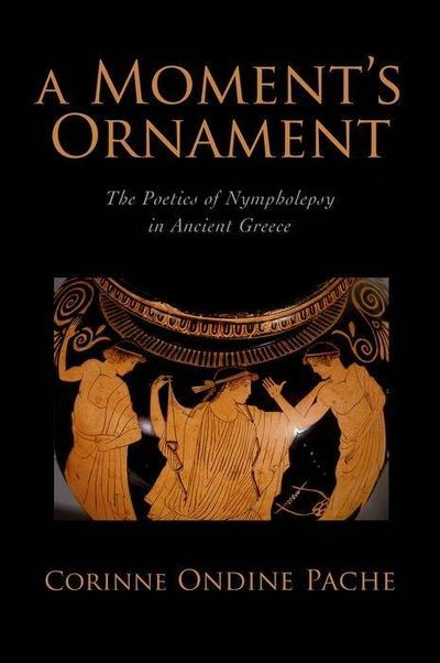 A Moment's Ornament a Moment's Ornament: The Poetics of Nympholepsy in Ancient Greece the Poetics of Nympholepsy in Ancient Greece
