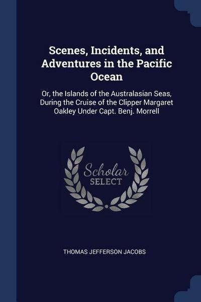Scenes, Incidents, and Adventures in the Pacific Ocean: Or, the Islands of the Australasian Seas, During the Cruise of the Clipper Margaret Oakley Und