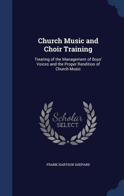 Church Music and Choir Training: Treating of the Management of Boys' Voices and the Proper Rendition of Church Music