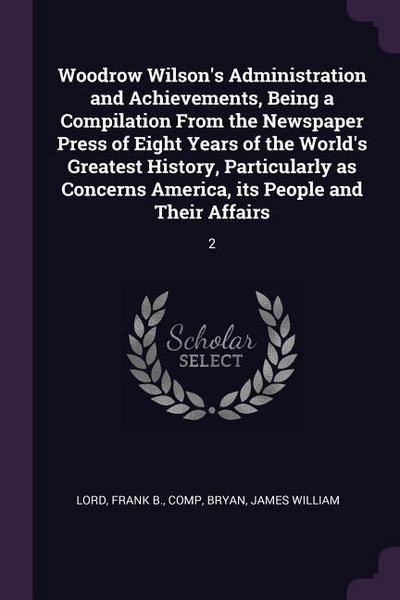 Woodrow Wilson's Administration and Achievements, Being a Compilation from the Newspaper Press of Eight Years of the World's Greatest History, Particu