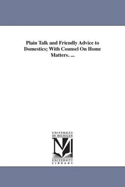 Plain Talk and Friendly Advice to Domestics; With Counsel on Home Matters. ...