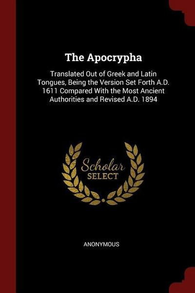 The Apocrypha: Translated Out of Greek and Latin Tongues, Being the Version Set Forth A.D. 1611 Compared with the Most Ancient Author