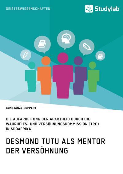 Desmond Tutu als Mentor der Versöhnung. Die Aufarbeitung der Apartheid durch die Wahrheits- und Versöhnungskommission (TRC) in Südafrika