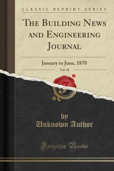 The Building News and Engineering Journal, Vol. 18: January to June, 1870 (Classic Reprint)