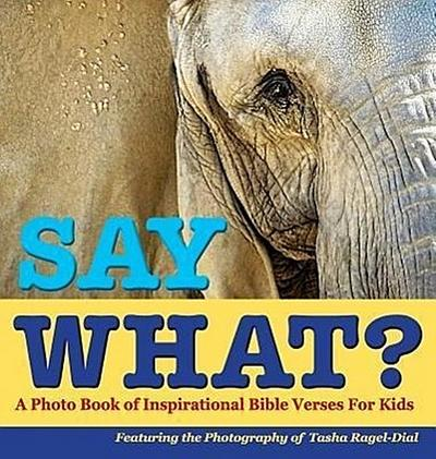 Say What?, a Photo Book of Inspirational Bible Verses for Kids - Featuring the Photography of Tasha Ragel-Dial