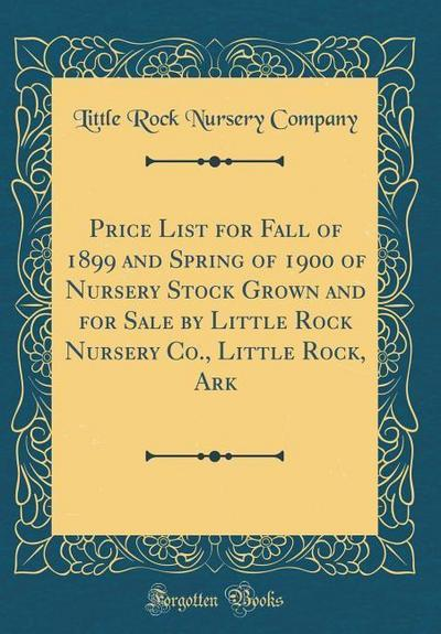 Price List for Fall of 1899 and Spring of 1900 of Nursery Stock Grown and for Sale by Little Rock Nursery Co., Little Rock, Ark (Classic Reprint)
