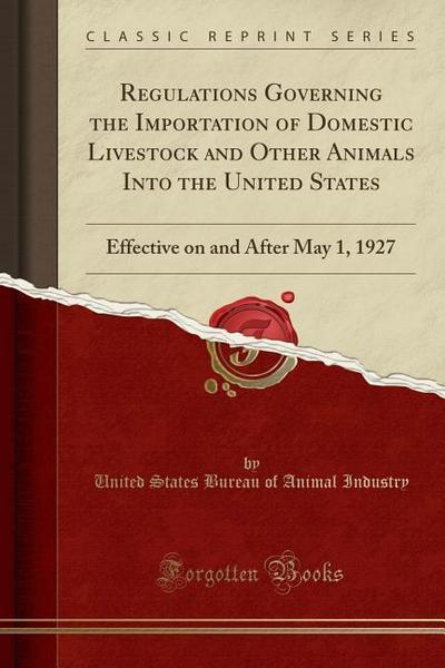 Regulations Governing the Importation of Domestic Livestock and Other Animals Into the United States: Effective on and After May 1, 1927 (Classic Repr