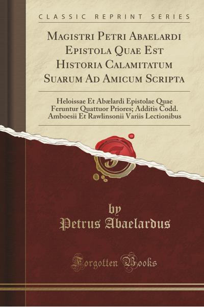 Magistri Petri Abaelardi Epistola Quae Est Historia Calamitatum Suarum Ad Amicum Scripta: Heloissae Et Abælardi Epistolae Quae Feruntur Quattuor Prior